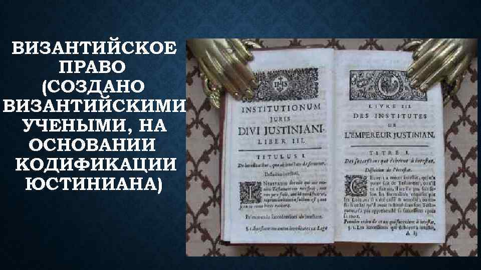 ВИЗАНТИЙСКОЕ ПРАВО (СОЗДАНО ВИЗАНТИЙСКИМИ УЧЕНЫМИ, НА ОСНОВАНИИ КОДИФИКАЦИИ ЮСТИНИАНА)