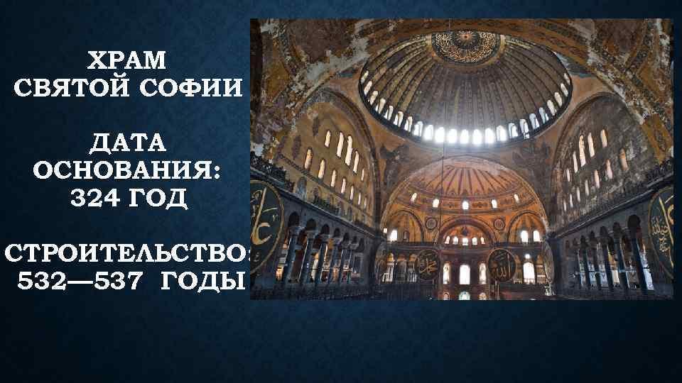ХРАМ СВЯТОЙ СОФИИ ДАТА ОСНОВАНИЯ: 324 ГОД СТРОИТЕЛЬСТВО: 532— 537 ГОДЫ