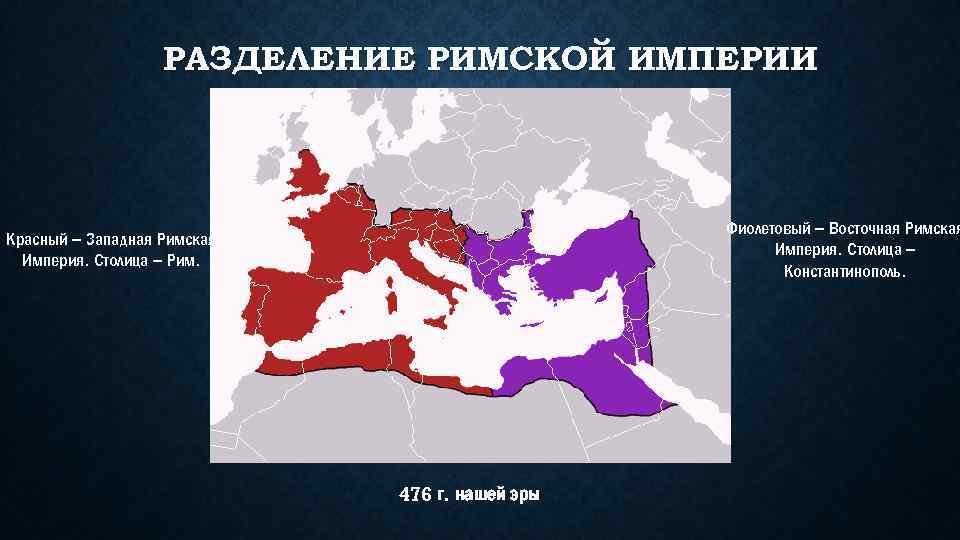 РАЗДЕЛЕНИЕ РИМСКОЙ ИМПЕРИИ Фиолетовый – Восточная Римская Империя. Столица – Константинополь. Красный – Западная