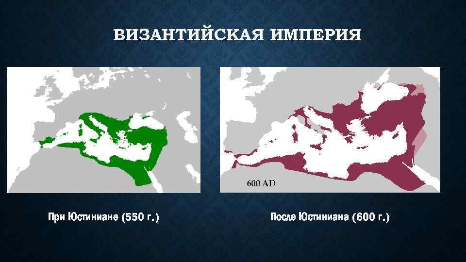 ВИЗАНТИЙСКАЯ ИМПЕРИЯ При Юстиниане (550 г. ) После Юстиниана (600 г. )