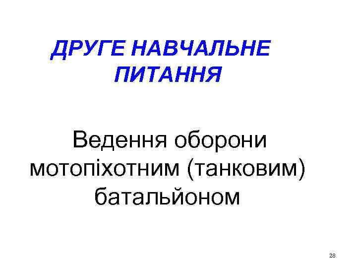 ДРУГЕ НАВЧАЛЬНЕ ПИТАННЯ Ведення оборони мотопіхотним (танковим) батальйоном 28