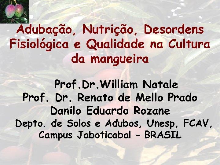 Adubação, Nutrição, Desordens Fisiológica e Qualidade na Cultura da mangueira Prof. Dr. William Natale