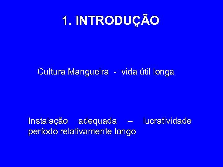 1. INTRODUÇÃO Cultura Mangueira - vida útil longa Instalação adequada – lucratividade período relativamente