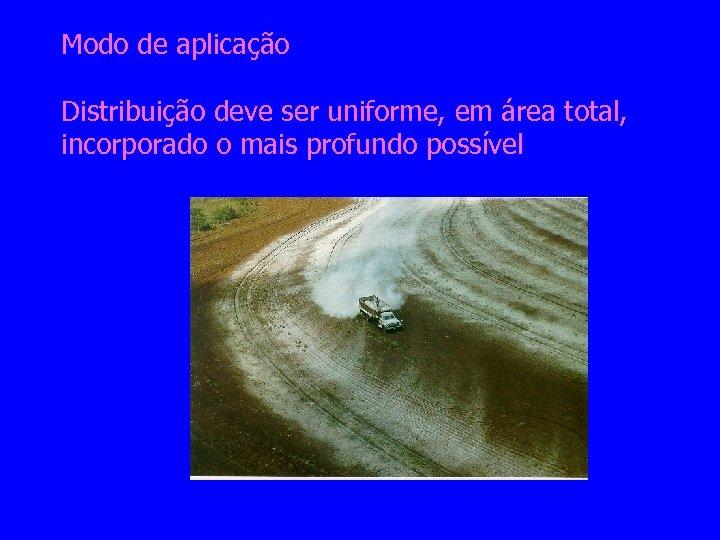Modo de aplicação Distribuição deve ser uniforme, em área total, incorporado o mais profundo
