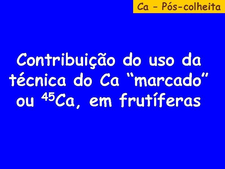"""Ca – Pós-colheita Contribuição do uso da técnica do Ca """"marcado"""" 45 Ca, em"""
