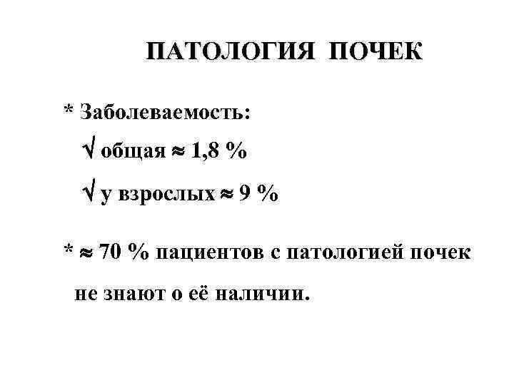 ПАТОЛОГИЯ ПОЧЕК * Заболеваемость: общая 1, 8 % у взрослых 9 % * 70