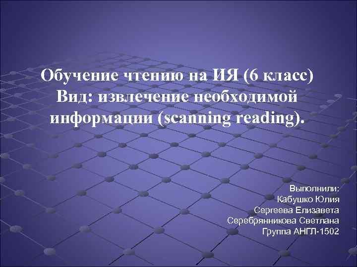 Обучение чтению на ИЯ (6 класс) Вид: извлечение необходимой информации (scanning reading). Выполнили: Кабушко