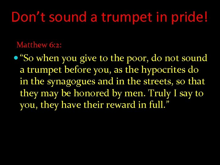 "Don't sound a trumpet in pride! Matthew 6: 2: ""So when you give to"