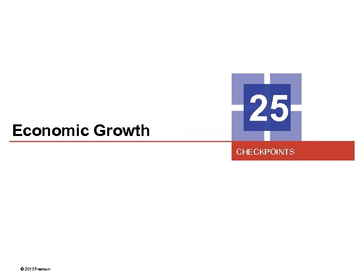 Economic Growth 25 CHECKPOINTS © 2013 Pearson