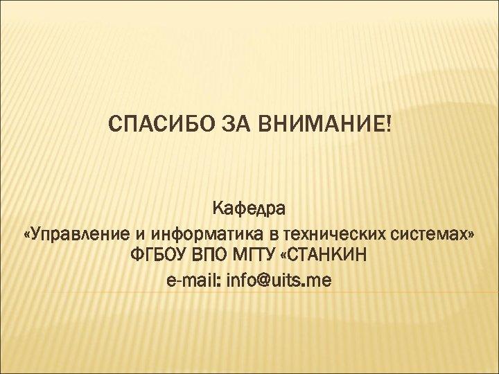 СПАСИБО ЗА ВНИМАНИЕ! Кафедра «Управление и информатика в технических системах» ФГБОУ ВПО МГТУ «СТАНКИН