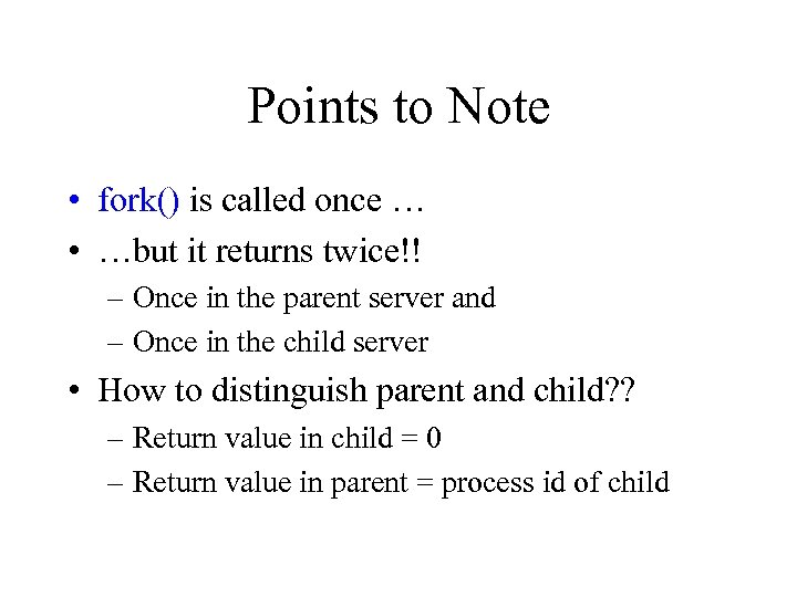 Points to Note • fork() is called once … • …but it returns twice!!