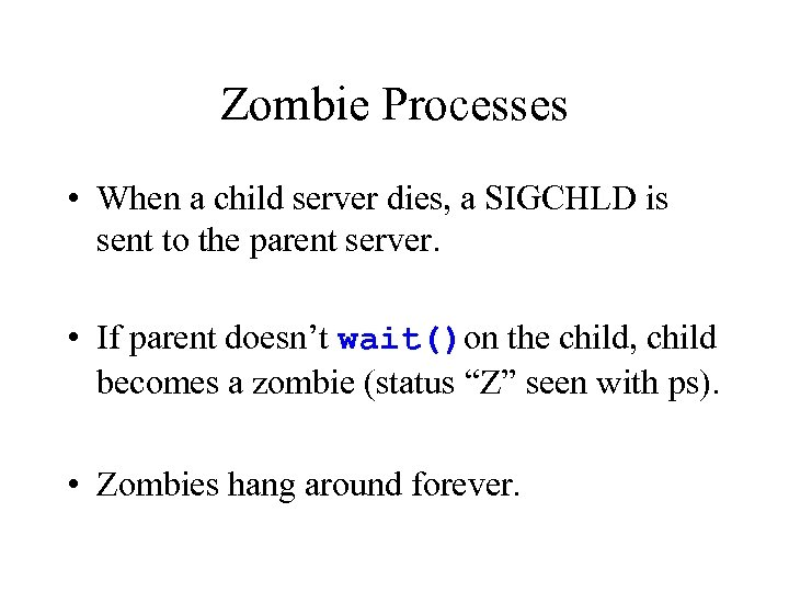 Zombie Processes • When a child server dies, a SIGCHLD is sent to the