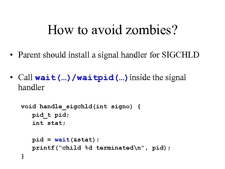 How to avoid zombies? • Parent should install a signal handler for SIGCHLD •