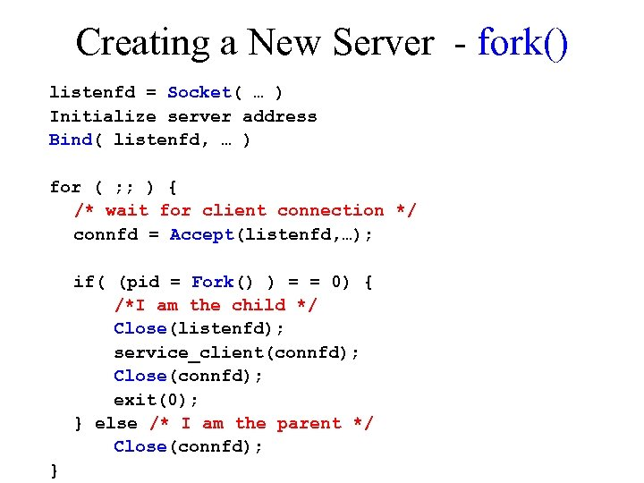 Creating a New Server - fork() listenfd = Socket( … ) Initialize server address