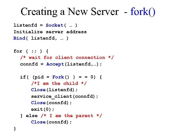 Creating a New Server - fork() listenfd = Socket( … ) Initialize server address