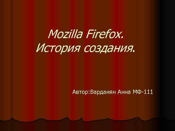 Mozilla Firefox. История создания. Автор: Варданян Анна МФ-111