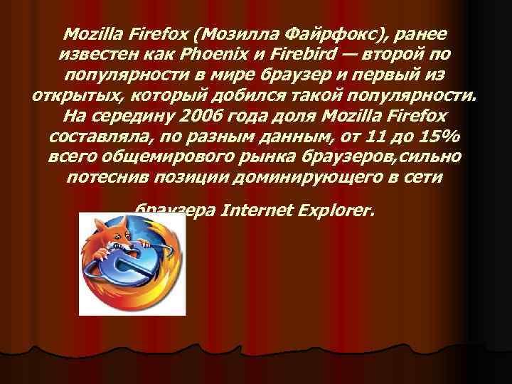 Mozilla Firefox (Мозилла Файрфокс), ранее известен как Phoenix и Firebird — второй по популярности