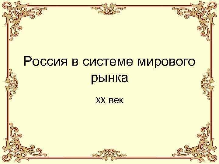 Россия в системе мирового рынка XX век