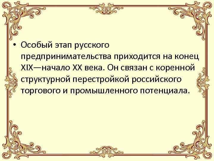 • Особый этап русского предпринимательства приходится на конец XIX—начало XX века. Он связан