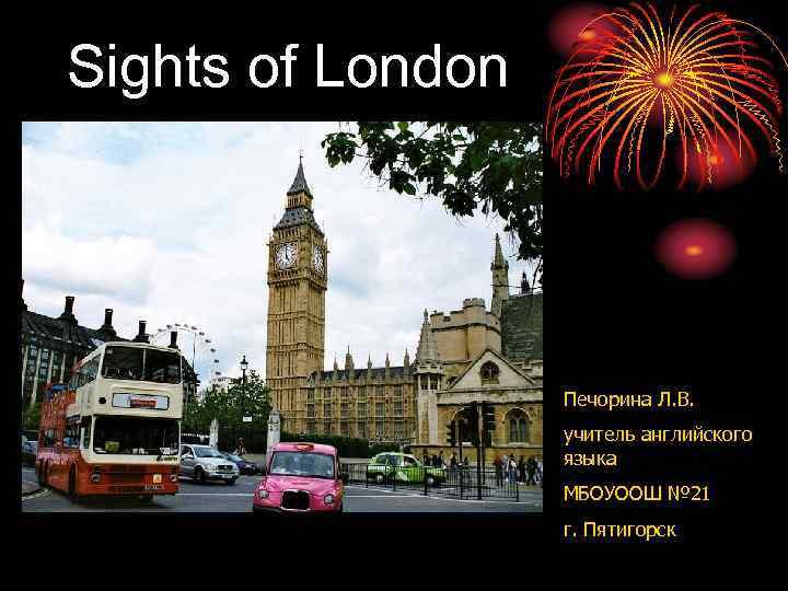 Sights of London Печорина Л. В. учитель английского языка МБОУООШ № 21 г. Пятигорск