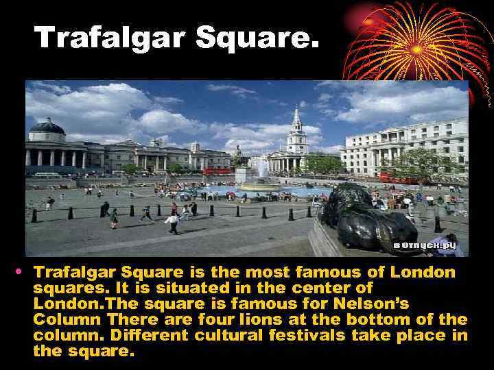 Trafalgar Square. • Trafalgar Square is the most famous of London squares. It is