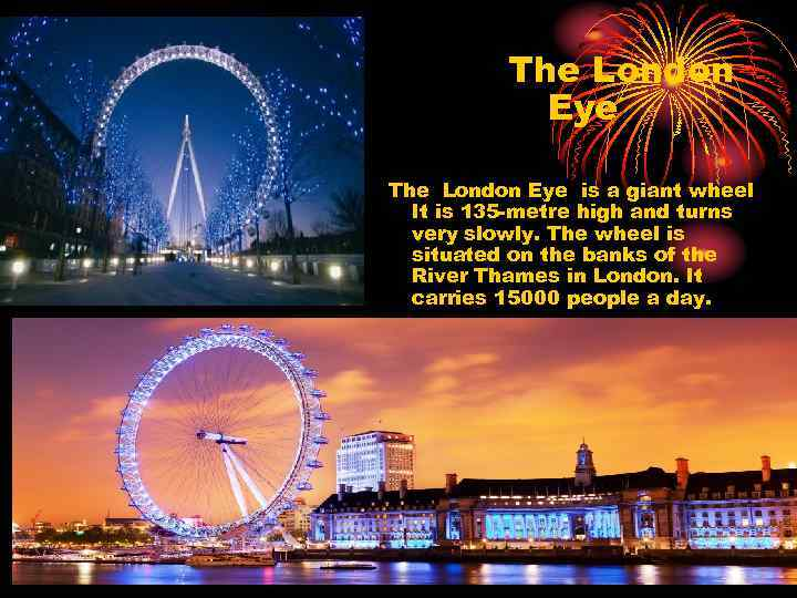 The London Eye is a giant wheel It is 135 -metre high and turns