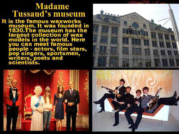 Madame Tussaud's museum It is the famous waxworks museum. It was founded in 1830.