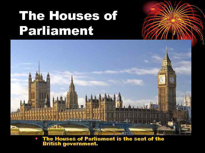 The Houses of Parliament • The Houses of Parliament is the seat of the