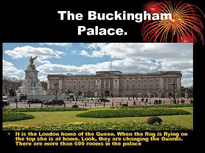 The Buckingham Palace. • It is the London home of the Queen. When the