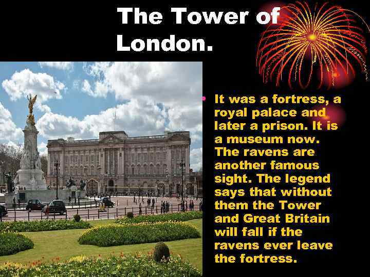 The Tower of London. • It was a fortress, a royal palace and later