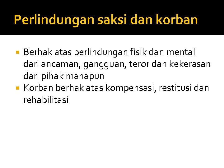 Perlindungan saksi dan korban Berhak atas perlindungan fisik dan mental dari ancaman, gangguan, teror