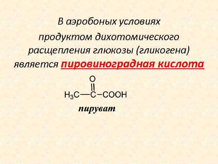 В аэробоных условиях продуктом дихотомического расщепления глюкозы (гликогена) является пировиноградная кислота