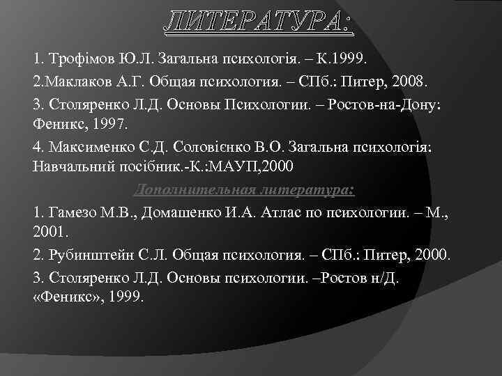 ЛИТЕРАТУРА: 1. Трофімов Ю. Л. Загальна психологія. – К. 1999. 2. Маклаков А. Г.