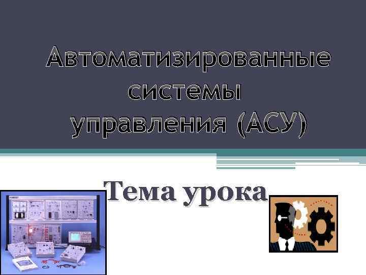 Автоматизированные системы управления (АСУ) Тема урока