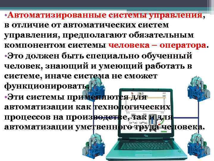 • Автоматизированные системы управления, в отличие от автоматических систем управления, предполагают обязательным компонентом