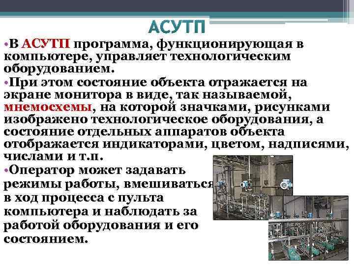 АСУТП • В АСУТП программа, функционирующая в компьютере, управляет технологическим оборудованием. • При этом