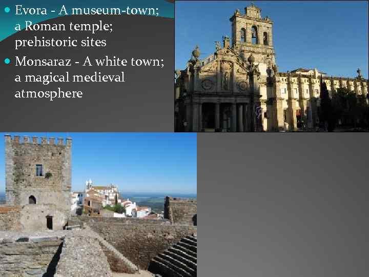 Evora - A museum-town; a Roman temple; prehistoric sites Monsaraz - A white