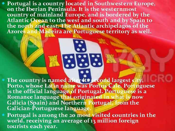 Portugal is a country located in Southwestern Europe, on the Iberian Peninsula. It