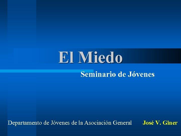 El Miedo Seminario de Jóvenes Departamento de Jóvenes de la Asociación General José V.