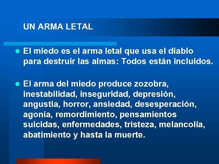 UN ARMA LETAL El miedo es el arma letal que usa el diablo para