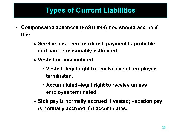 Types of Current Liabilities • Compensated absences (FASB #43) You should accrue if the: