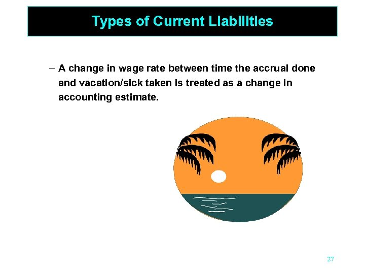 Types of Current Liabilities – A change in wage rate between time the accrual