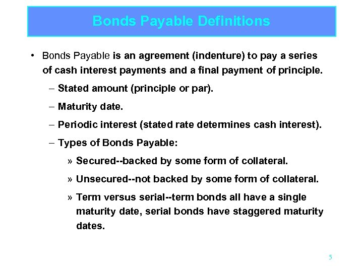 Bonds Payable Definitions • Bonds Payable is an agreement (indenture) to pay a series