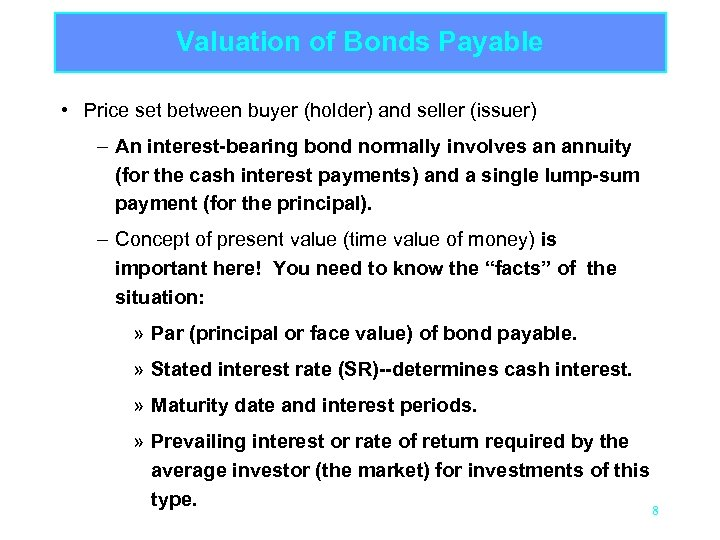 Valuation of Bonds Payable • Price set between buyer (holder) and seller (issuer) –