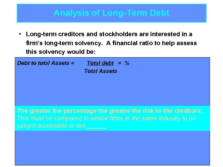 Analysis of Long-Term Debt • Long-term creditors and stockholders are interested in a firm's