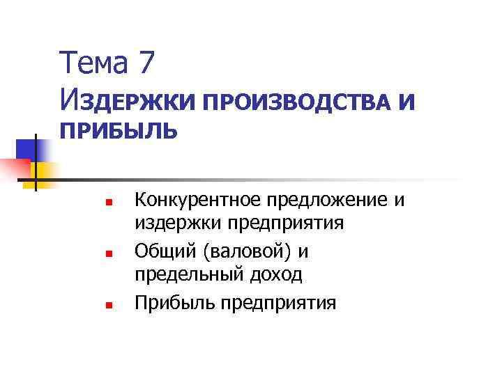 Тема 7 ИЗДЕРЖКИ ПРОИЗВОДСТВА И ПРИБЫЛЬ n n n Конкурентное предложение и издержки предприятия