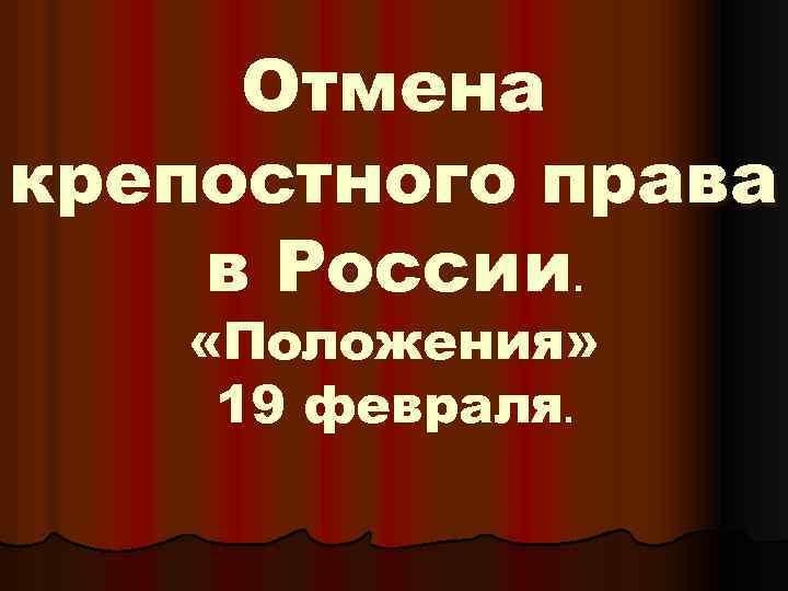 Отмена крепостного права в России. «Положения» 19 февраля.