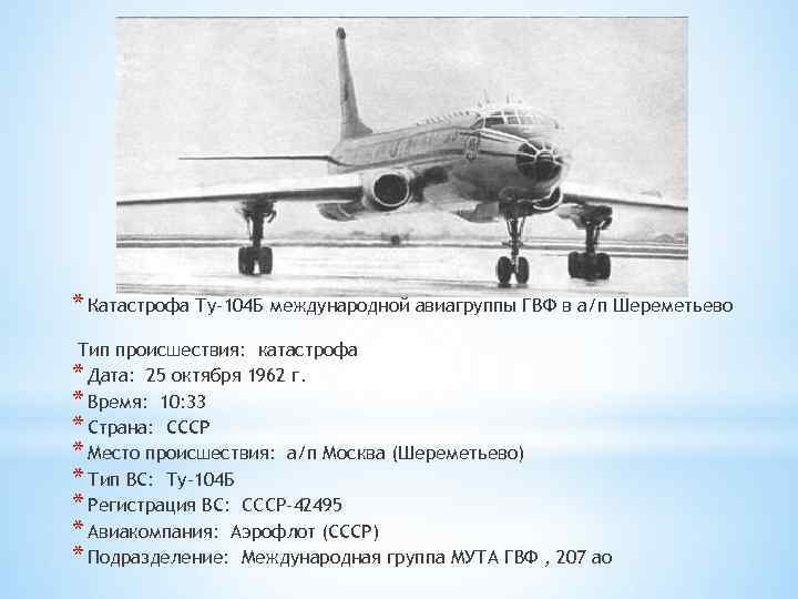 * Катастрофа Ту-104 Б международной авиагруппы ГВФ в а/п Шереметьево Тип происшествия: катастрофа *
