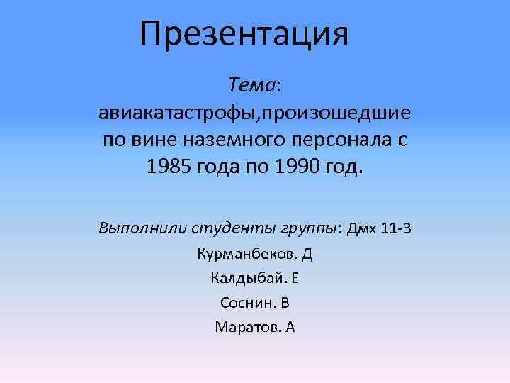Презентация Тема: авиакатастрофы, произошедшие по вине наземного персонала с 1985 года по 1990 год.