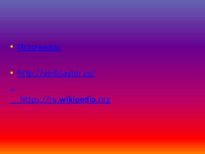 • Источники: • http: //airdisaster. ru/ https: //ru. wikipedia. org